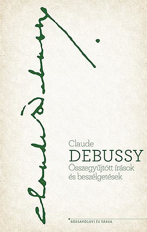 Claude Debussy - Összegyűjtött írások és beszélgetések
